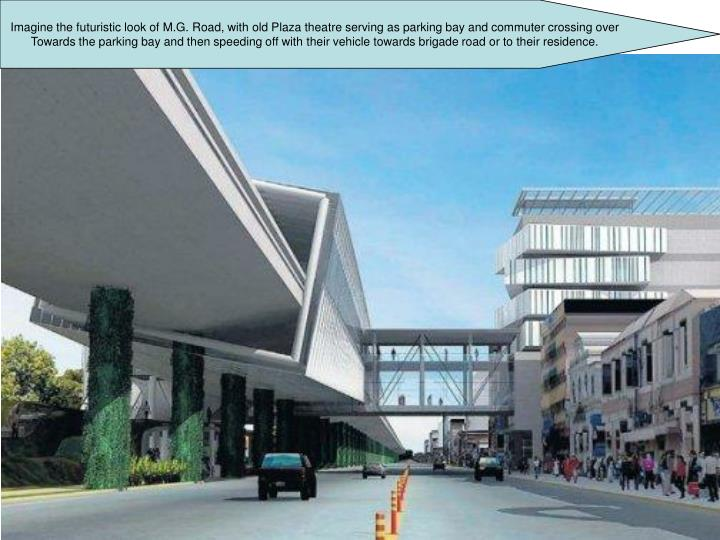 Imagine the futuristic look of M.G. Road, with old Plaza theatre serving as parking bay and commuter...