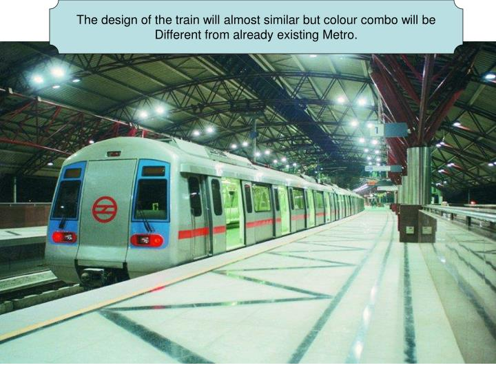 The design of the train will almost similar but colour combo will be