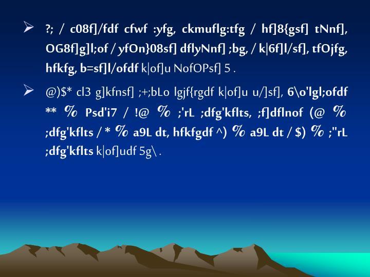 ?; / c08f]/fdf cfwf :yfg, ckmuflg:tfg / hf]8{gsf] tNnf], OG8f]g]l;of / yfOn}08sf] dflyNnf] ;bg, / k|6f]l/sf], tfOjfg, hfkfg, b=sf]l/ofdf