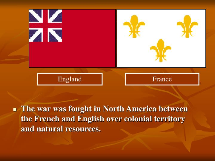 The war was fought in North America between the French and English over colonial territory and natural resources.