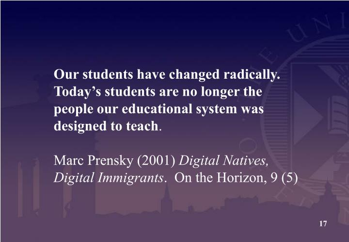Our students have changed radically. Today's students are no longer the people our educational system was designed to teach