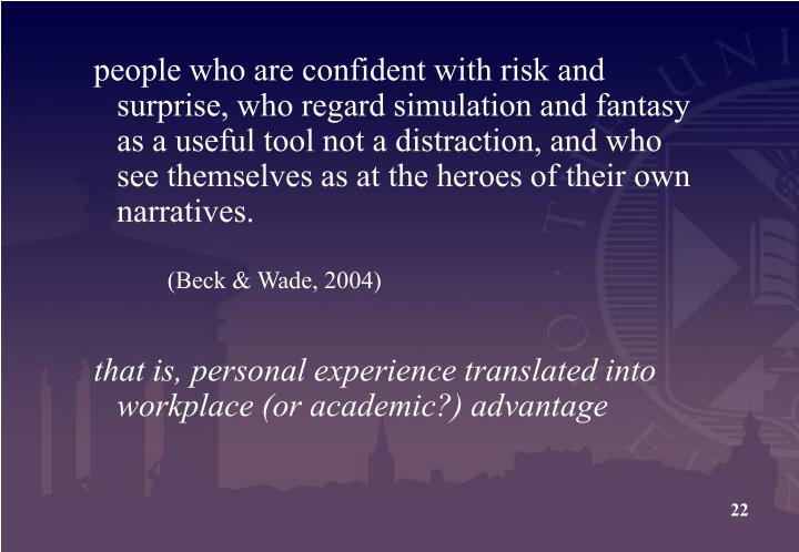 people who are confident with risk and surprise, who regard simulation and fantasy as a useful tool not a distraction, and who see themselves as at the heroes of their own narratives.