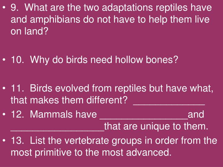 9.  What are the two adaptations reptiles have and amphibians do not have to help them live on land?