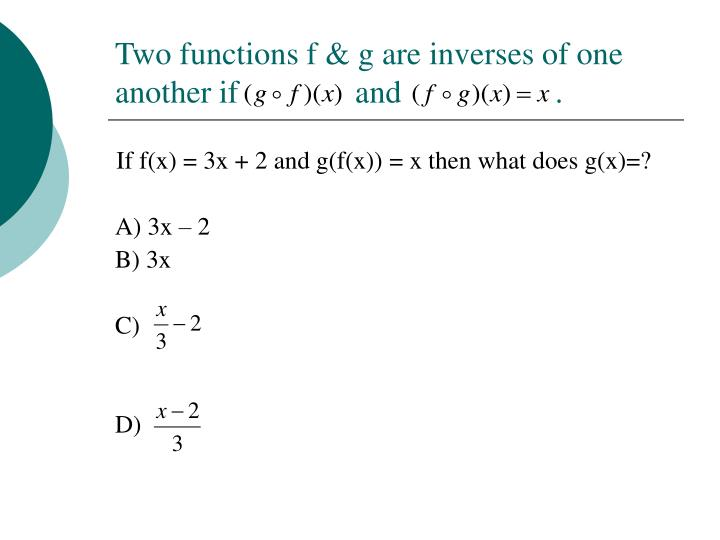 Two functions f & g are inverses of one another if    and           .