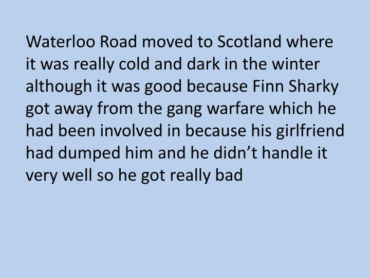 Waterloo Road moved to Scotland where it was really cold and dark in the winter although it was good because Finn Sharky got away from the gang warfare which he had been involved in because his girlfriend had dumped him and he didn't handle it very well so he got really bad