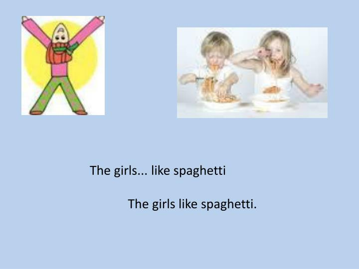 The girls... like spaghetti