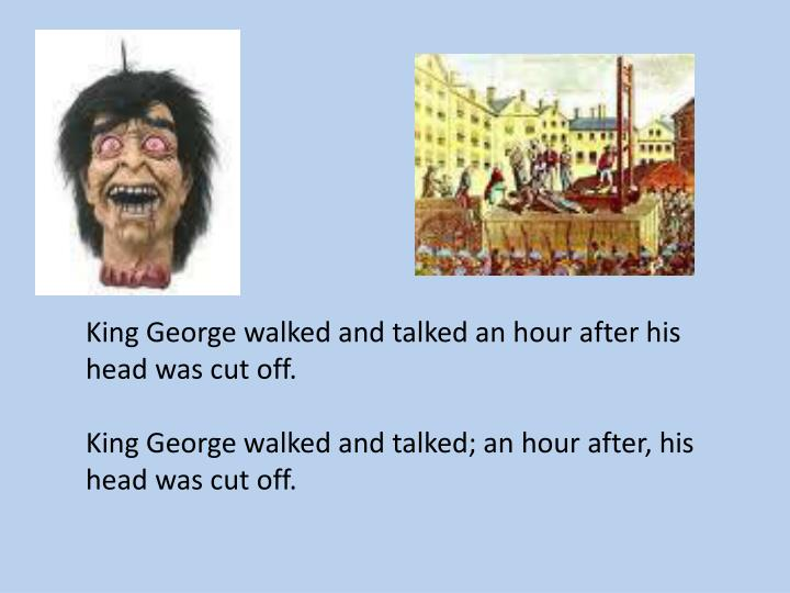 King George walked and talked an hour after his head was cut off.