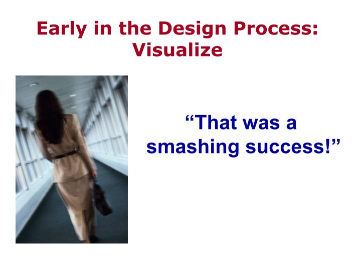 Early in the Design Process:  Visualize
