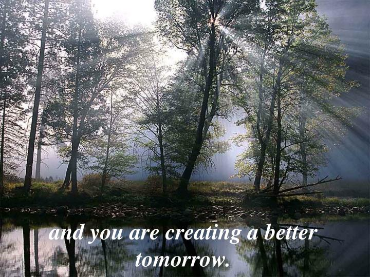 and you are creating a better tomorrow.