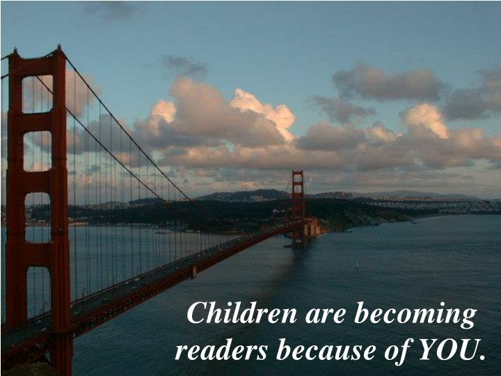 Children are becoming readers because of you