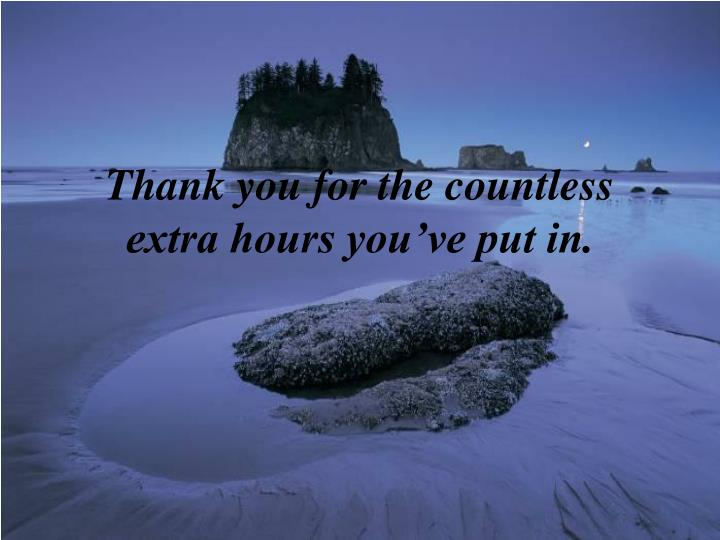 Thank you for the countless extra hours you've put in.