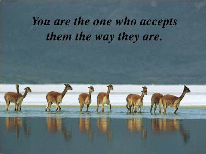 You are the one who accepts them the way they are.