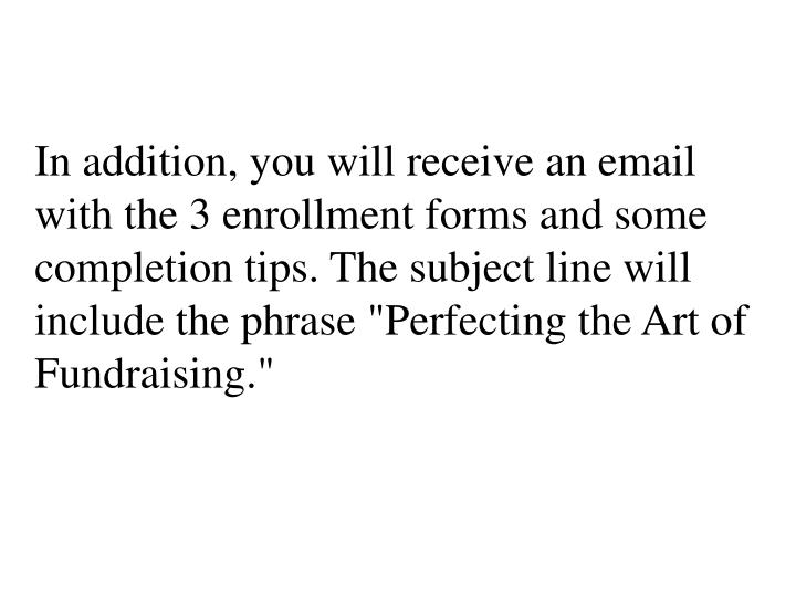 "In addition, you will receive an email with the 3 enrollment forms and some completion tips. The subject line will include the phrase ""Perfecting the Art of Fundraising."""
