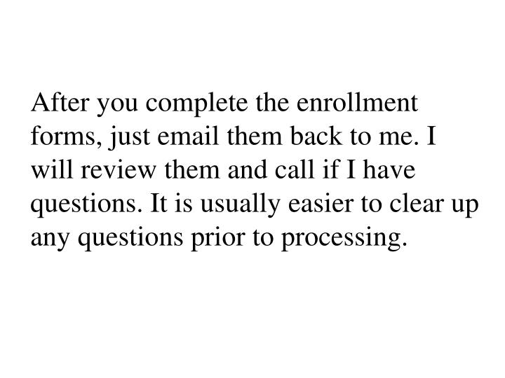 After you complete the enrollment forms, just email them back to me. I will review them and call if I have questions. It is usually easier to clear up any questions prior to processing.