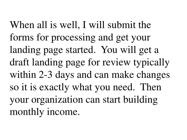 When all is well, I will submit the forms for processing and get your landing page started.  You will get a draft landing page for review typically within 2-3 days and can make changes so it is exactly what you need.  Then your organization can start building monthly income.