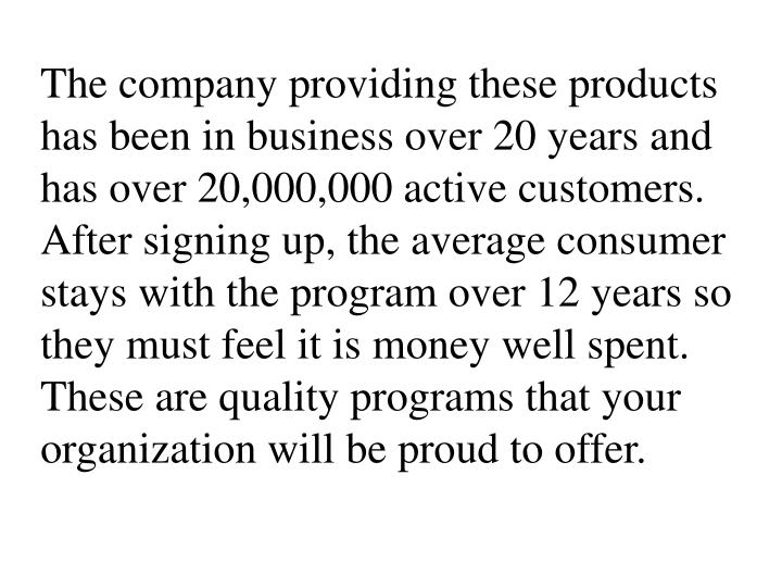 The company providing these products has been in business over 20 years and has over 20,000,000 active customers. After signing up, the average consumer stays with the program over 12 years so they must feel it is money well spent. These are quality programs that your organization will be proud to offer.
