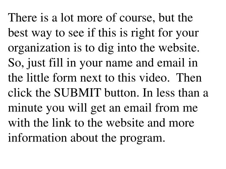 There is a lot more of course, but the best way to see if this is right for your organization is to dig into the website.  So, just fill in your name and email in the little form next to this video.  Then click the SUBMIT button. In less than a minute you will get an email from me with the link to the website and more information about the program.
