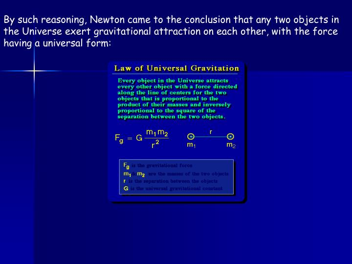 By such reasoning, Newton came to the conclusion that any two objects in the Universe exert gravitational attraction on each other, with the force having a universal form: