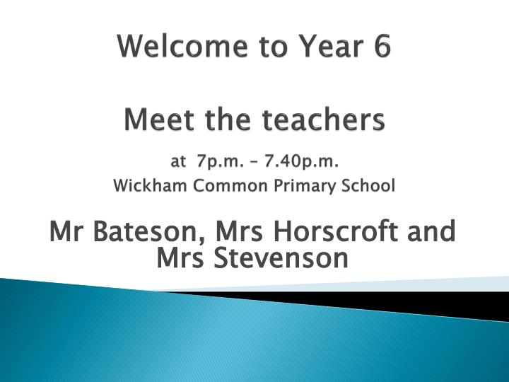 Welcome to year 6 meet the teachers at 7p m 7 40p m wickham common primary school