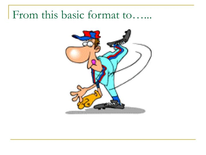 From this basic format to…...