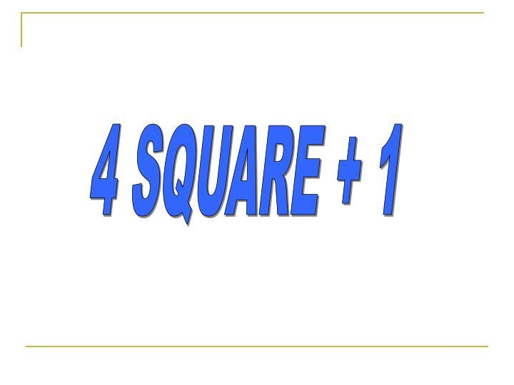 4 SQUARE + 1