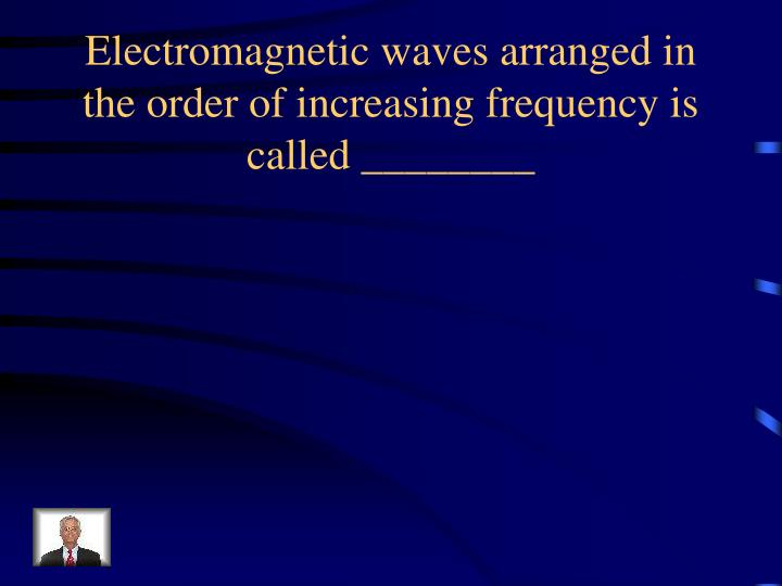 Electromagnetic waves arranged in the order of increasing frequency is called ________
