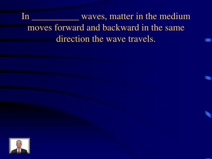 In __________ waves, matter in the medium moves forward and backward in the same direction the wave travels.