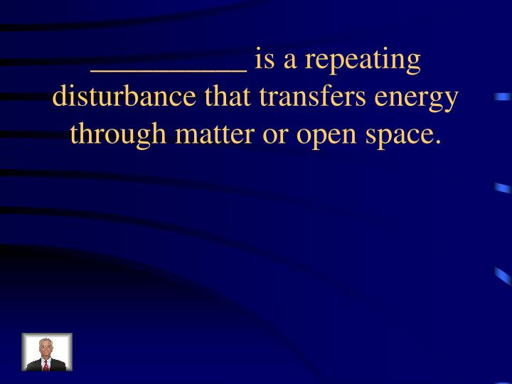 __________ is a repeating disturbance that transfers energy through matter or open space.