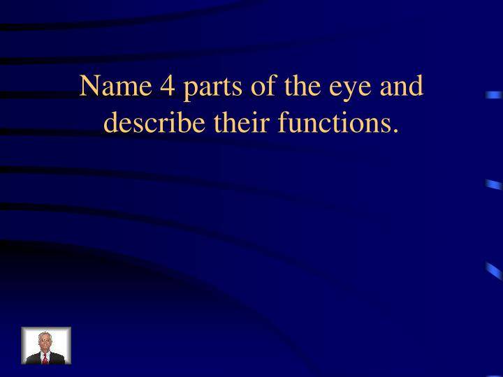 Name 4 parts of the eye and describe their functions.
