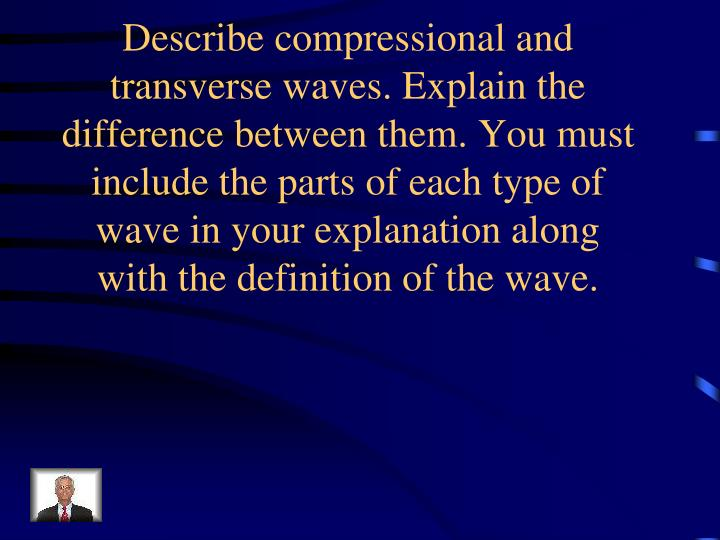 Describe compressional and transverse waves. Explain the difference between them. You must include the parts of each type of wave in your explanation along with the definition of the wave.