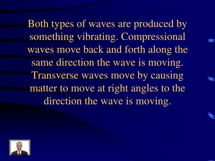 Both types of waves are produced by something vibrating. Compressional waves move back and forth along the same direction the wave is moving. Transverse waves move by causing matter to move at right angles to the direction the wave is moving.