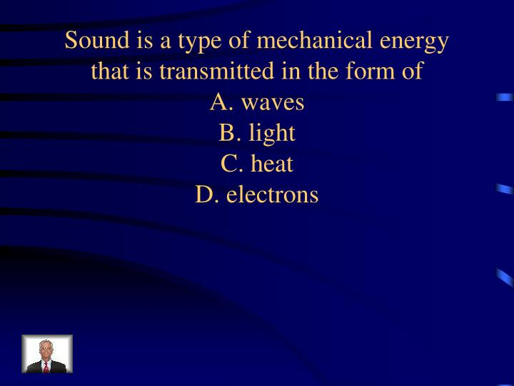 Sound is a type of mechanical energy that is transmitted in the form of