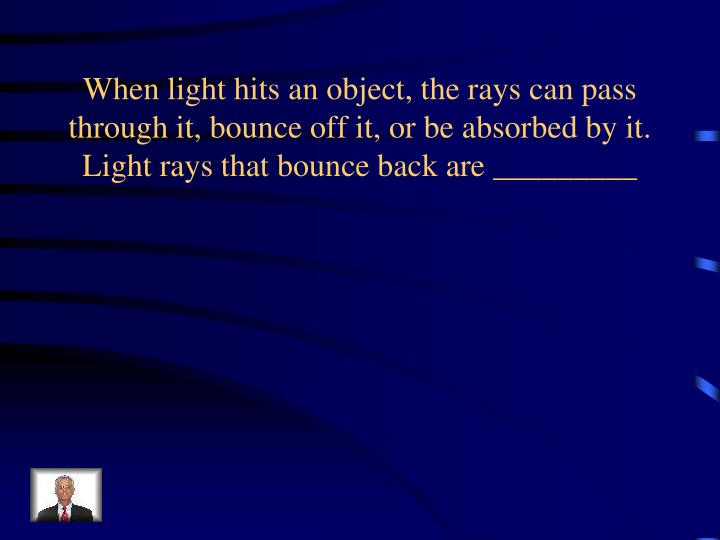 When light hits an object, the rays can pass through it, bounce off it, or be absorbed by it. Light rays that bounce back are _________