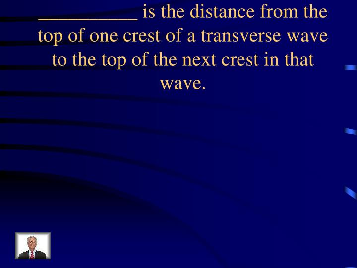 __________ is the distance from the top of one crest of a transverse wave to the top of the next crest in that wave.