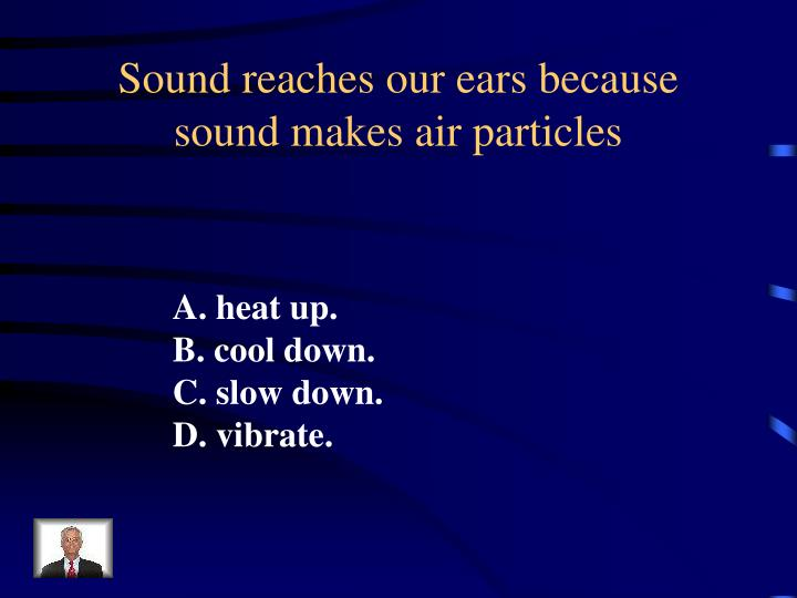 Sound reaches our ears because sound makes air particles