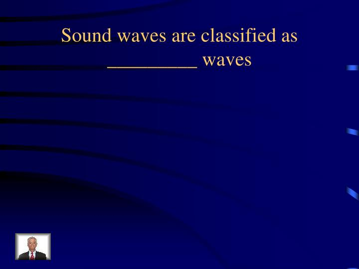 Sound waves are classified as _________ waves