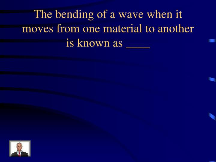The bending of a wave when it moves from one material to another is known as ____