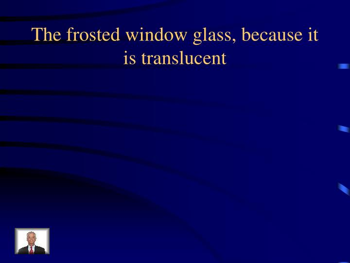 The frosted window glass, because it is translucent