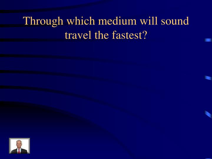 Through which medium will sound travel the fastest?