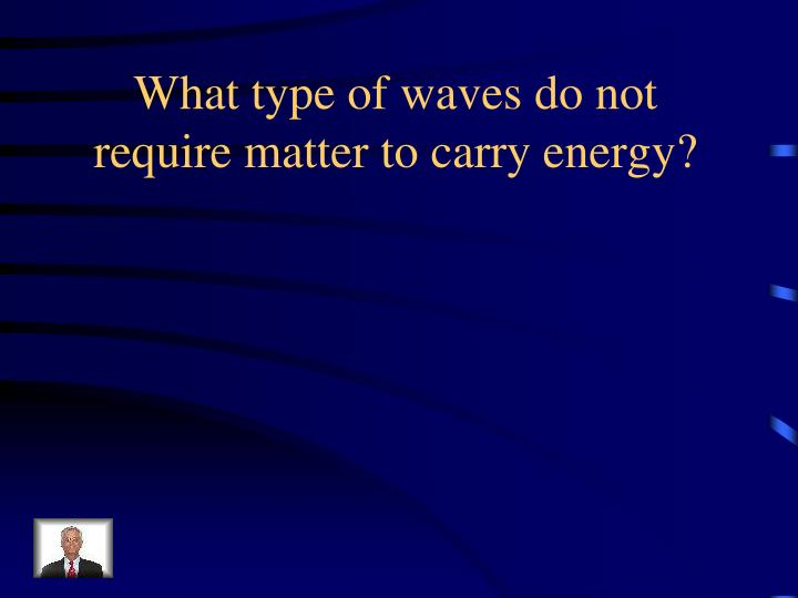 What type of waves do not require matter to carry energy?