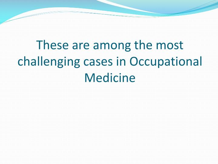 These are among the most challenging cases in occupational medicine