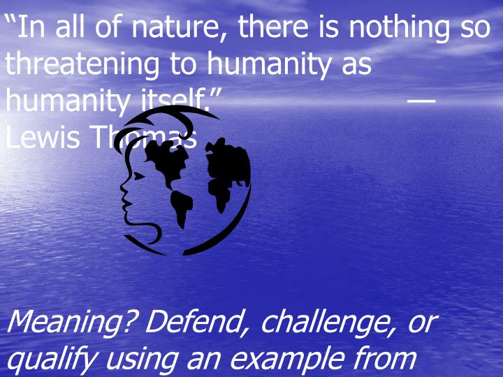 """In all of nature, there is nothing so threatening to humanity as humanity itself.""—Lewis Thomas"