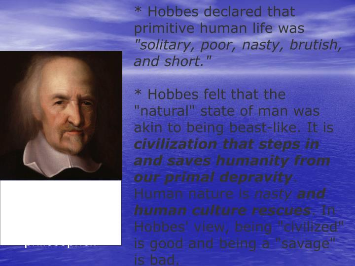 * Hobbes declared that primitive human life was