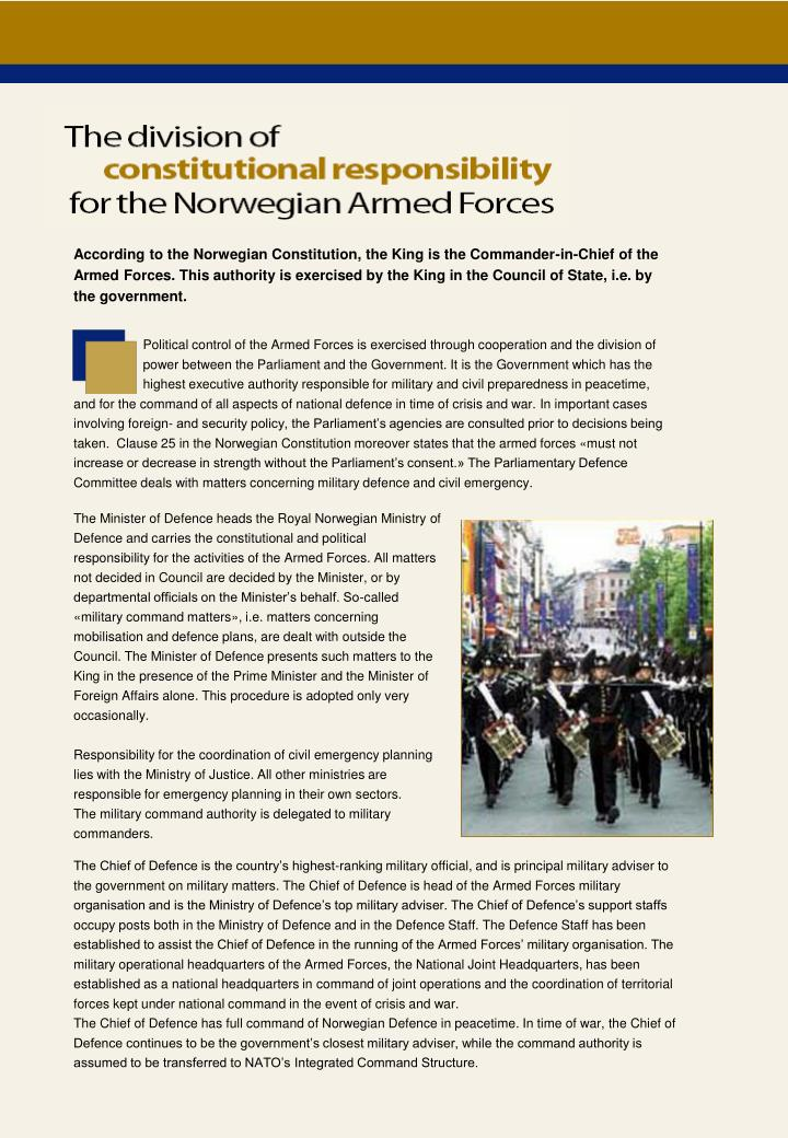 According to the Norwegian Constitution, the King is the Commander-in-Chief of the Armed Forces. This authority is exercised by the King in the Council of State, i.e. by