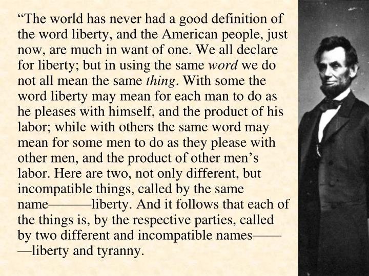 """The world has never had a good definition of the word liberty, and the American people, just now, are much in want of one. We all declare for liberty; but in using the same"