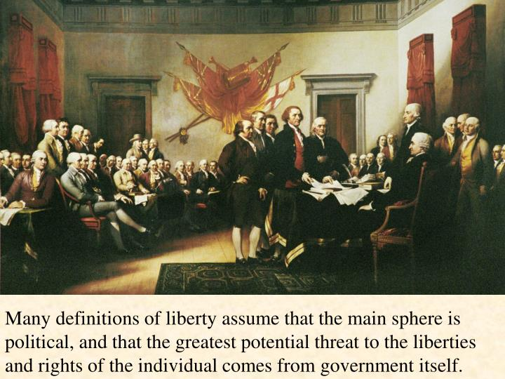 Many definitions of liberty assume that the main sphere is political, and that the greatest potential threat to the liberties and rights of the individual comes from government itself.