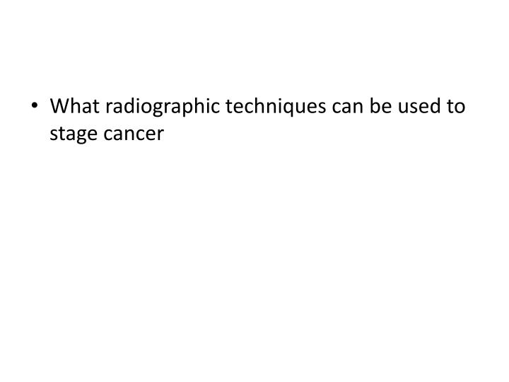 What radiographic techniques can be used to stage cancer