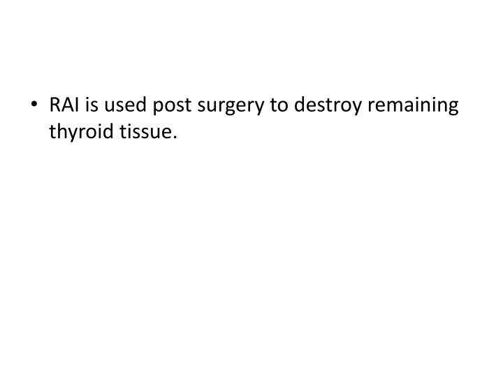 RAI is used post surgery to destroy remaining thyroid tissue.