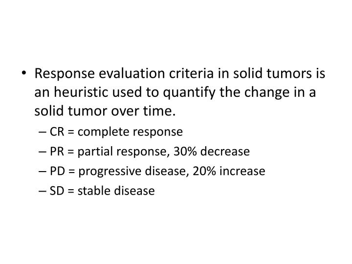 Response evaluation criteria in solid tumors is an heuristic used to quantify the change in a solid tumor over time.