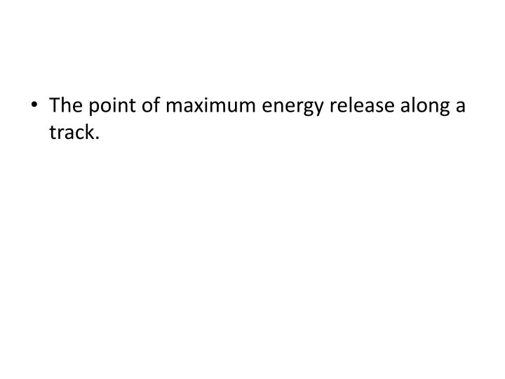 The point of maximum energy release along a track.